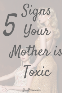 5 Signs Your Mother is Toxic | Kris Reece
